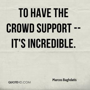 Marcos Baghdatis  - To have the crowd support -- it's incredible.