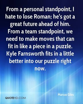 Marcus Giles  - From a personal standpoint, I hate to lose Roman; he's got a great future ahead of him. From a team standpoint, we need to make moves that can fit in like a piece in a puzzle. Kyle Farnsworth fits in a little better into our puzzle right now.