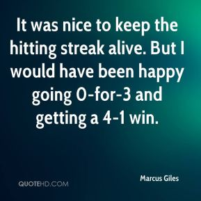 Marcus Giles  - It was nice to keep the hitting streak alive. But I would have been happy going 0-for-3 and getting a 4-1 win.