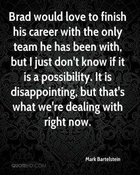 Brad would love to finish his career with the only team he has been with, but I just don't know if it is a possibility. It is disappointing, but that's what we're dealing with right now.