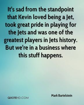 It's sad from the standpoint that Kevin loved being a Jet, took great pride in playing for the Jets and was one of the greatest players in Jets history. But we're in a business where this stuff happens.