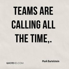 Mark Bartelstein  - Teams are calling all the time.