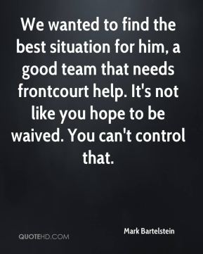 We wanted to find the best situation for him, a good team that needs frontcourt help. It's not like you hope to be waived. You can't control that.