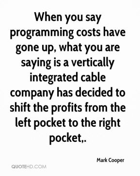 When you say programming costs have gone up, what you are saying is a vertically integrated cable company has decided to shift the profits from the left pocket to the right pocket.