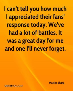 Marsha Sharp  - I can't tell you how much I appreciated their fans' response today. We've had a lot of battles. It was a great day for me and one I'll never forget.