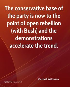 Marshall Wittmann  - The conservative base of the party is now to the point of open rebellion (with Bush) and the demonstrations accelerate the trend.