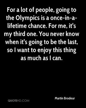 For a lot of people, going to the Olympics is a once-in-a-lifetime chance. For me, it's my third one. You never know when it's going to be the last, so I want to enjoy this thing as much as I can.