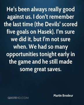 He's been always really good against us. I don't remember the last time (the Devils' scored five goals on Hasek). I'm sure we did it, but I'm not sure when. We had so many opportunities tonight early in the game and he still made some great saves.