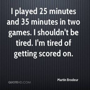 I played 25 minutes and 35 minutes in two games. I shouldn't be tired. I'm tired of getting scored on.