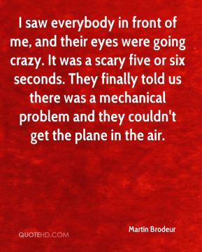 I saw everybody in front of me, and their eyes were going crazy. It was a scary five or six seconds. They finally told us there was a mechanical problem and they couldn't get the plane in the air.