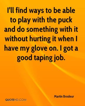 I'll find ways to be able to play with the puck and do something with it without hurting it when I have my glove on. I got a good taping job.