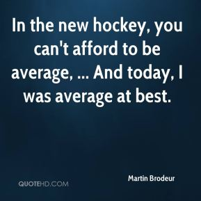 In the new hockey, you can't afford to be average, ... And today, I was average at best.