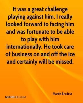 It was a great challenge playing against him. I really looked forward to facing him and was fortunate to be able to play with him internationally. He took care of business on and off the ice and certainly will be missed.