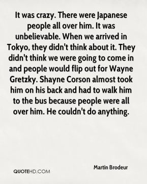 It was crazy. There were Japanese people all over him. It was unbelievable. When we arrived in Tokyo, they didn't think about it. They didn't think we were going to come in and people would flip out for Wayne Gretzky. Shayne Corson almost took him on his back and had to walk him to the bus because people were all over him. He couldn't do anything.