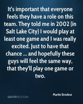 It's important that everyone feels they have a role on this team. They told me in 2002 (in Salt Lake City) I would play at least one game and I was really excited. Just to have that chance ... and hopefully these guys will feel the same way, that they'll play one game or two.