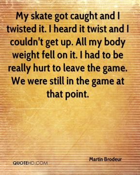 My skate got caught and I twisted it. I heard it twist and I couldn't get up. All my body weight fell on it. I had to be really hurt to leave the game. We were still in the game at that point.