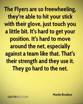 The Flyers are so freewheeling, they're able to hit your stick with their glove, just touch you a little bit. It's hard to get your position. It's hard to move around the net, especially against a team like that. That's their strength and they use it. They go hard to the net.