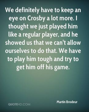 We definitely have to keep an eye on Crosby a lot more. I thought we just played him like a regular player, and he showed us that we can't allow ourselves to do that. We have to play him tough and try to get him off his game.