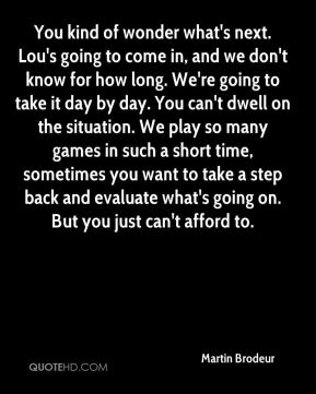 You kind of wonder what's next. Lou's going to come in, and we don't know for how long. We're going to take it day by day. You can't dwell on the situation. We play so many games in such a short time, sometimes you want to take a step back and evaluate what's going on. But you just can't afford to.