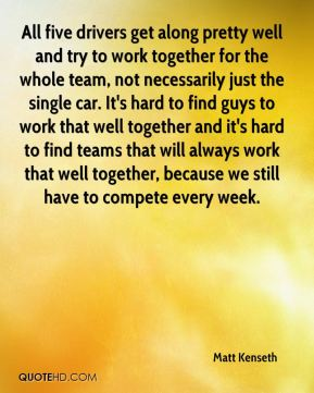 Matt Kenseth  - All five drivers get along pretty well and try to work together for the whole team, not necessarily just the single car. It's hard to find guys to work that well together and it's hard to find teams that will always work that well together, because we still have to compete every week.