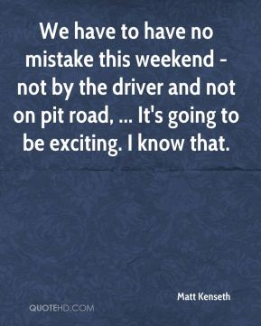 We have to have no mistake this weekend - not by the driver and not on pit road, ... It's going to be exciting. I know that.