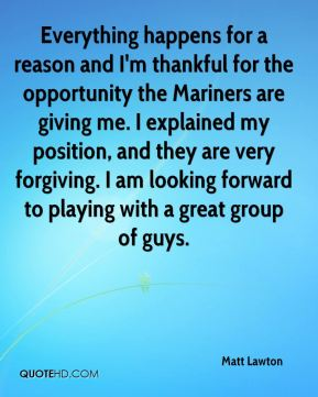 Matt Lawton  - Everything happens for a reason and I'm thankful for the opportunity the Mariners are giving me. I explained my position, and they are very forgiving. I am looking forward to playing with a great group of guys.