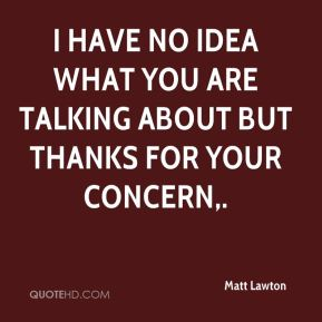 Matt Lawton  - I have no idea what you are talking about but thanks for your concern.