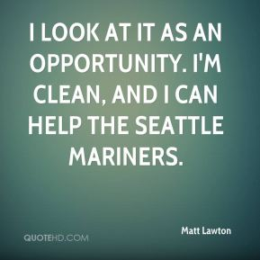 Matt Lawton  - I look at it as an opportunity. I'm clean, and I can help the Seattle Mariners.