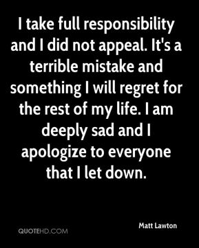 Matt Lawton  - I take full responsibility and I did not appeal. It's a terrible mistake and something I will regret for the rest of my life. I am deeply sad and I apologize to everyone that I let down.