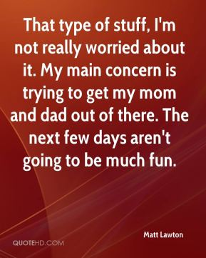 Matt Lawton  - That type of stuff, I'm not really worried about it. My main concern is trying to get my mom and dad out of there. The next few days aren't going to be much fun.