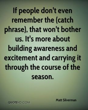 If people don't even remember the (catch phrase), that won't bother us. It's more about building awareness and excitement and carrying it through the course of the season.