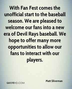 With Fan Fest comes the unofficial start to the baseball season. We are pleased to welcome our fans into a new era of Devil Rays baseball. We hope to offer many more opportunities to allow our fans to interact with our players.