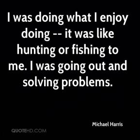 I was doing what I enjoy doing -- it was like hunting or fishing to me. I was going out and solving problems.