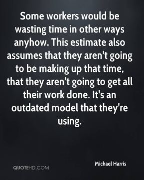 Some workers would be wasting time in other ways anyhow. This estimate also assumes that they aren't going to be making up that time, that they aren't going to get all their work done. It's an outdated model that they're using.