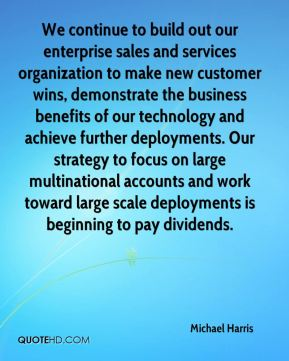 We continue to build out our enterprise sales and services organization to make new customer wins, demonstrate the business benefits of our technology and achieve further deployments. Our strategy to focus on large multinational accounts and work toward large scale deployments is beginning to pay dividends.