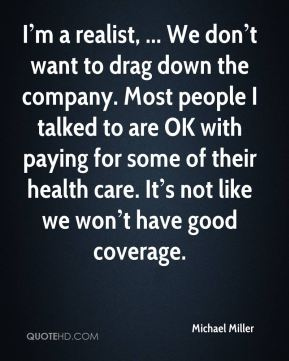 I'm a realist, ... We don't want to drag down the company. Most people I talked to are OK with paying for some of their health care. It's not like we won't have good coverage.