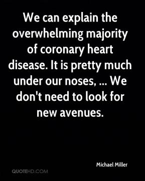 We can explain the overwhelming majority of coronary heart disease. It is pretty much under our noses, ... We don't need to look for new avenues.
