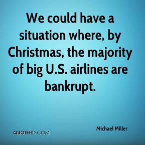 Michael Miller  - We could have a situation where, by Christmas, the majority of big U.S. airlines are bankrupt.