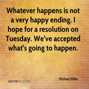 Michael Miller  - Whatever happens is not a very happy ending. I hope for a resolution on Tuesday. We've accepted what's going to happen.