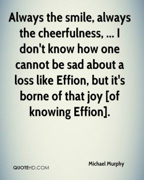 Always the smile, always the cheerfulness, ... I don't know how one cannot be sad about a loss like Effion, but it's borne of that joy [of knowing Effion].