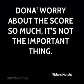 Dona' worry about the score so much, it's not the important thing.