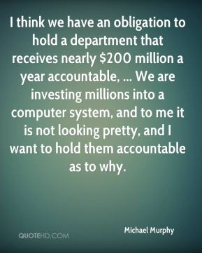 I think we have an obligation to hold a department that receives nearly $200 million a year accountable, ... We are investing millions into a computer system, and to me it is not looking pretty, and I want to hold them accountable as to why.