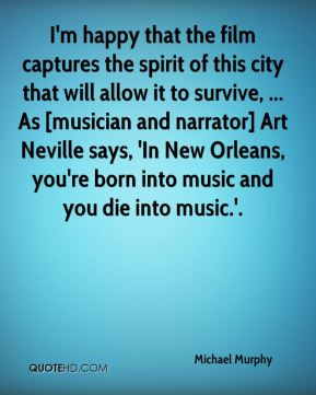 Michael Murphy  - I'm happy that the film captures the spirit of this city that will allow it to survive, ... As [musician and narrator] Art Neville says, 'In New Orleans, you're born into music and you die into music.'.