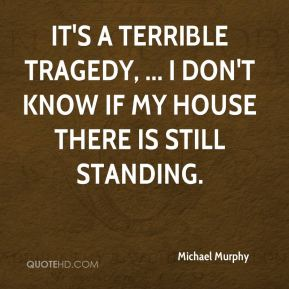 It's a terrible tragedy, ... I don't know if my house there is still standing.