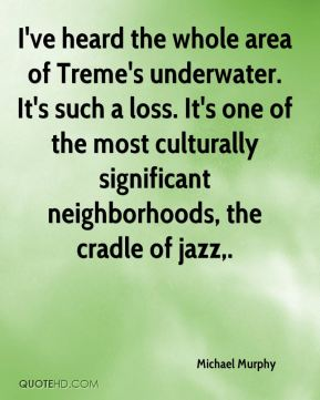 I've heard the whole area of Treme's underwater. It's such a loss. It's one of the most culturally significant neighborhoods, the cradle of jazz.