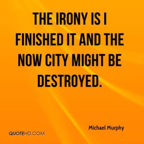 Michael Murphy  - The irony is I finished it and the now city might be destroyed.