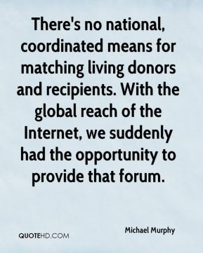 Michael Murphy  - There's no national, coordinated means for matching living donors and recipients. With the global reach of the Internet, we suddenly had the opportunity to provide that forum.