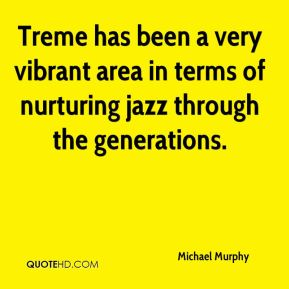 Treme has been a very vibrant area in terms of nurturing jazz through the generations.