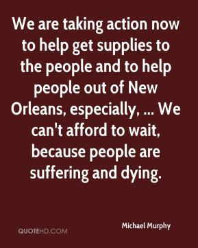 We are taking action now to help get supplies to the people and to help people out of New Orleans, especially, ... We can't afford to wait, because people are suffering and dying.
