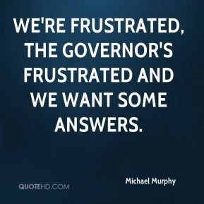 We're frustrated, the governor's frustrated and we want some answers.